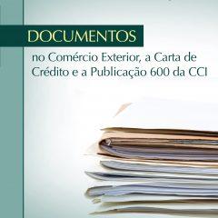 Documentos no Comércio Exterior, a Carta de Crédito e a Publ. 600 da CCI (3a. ed. 2018)